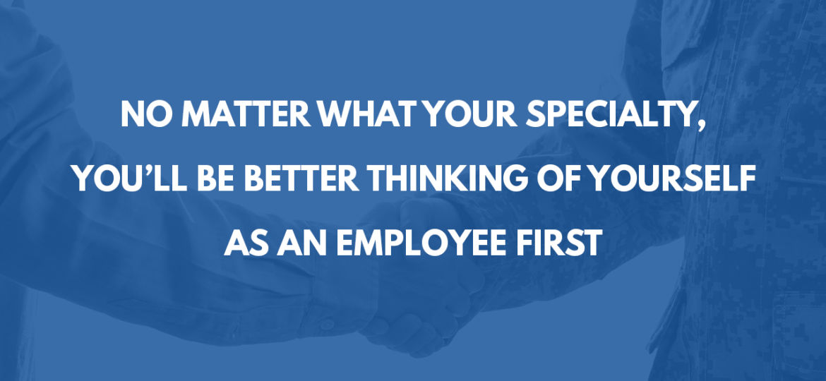 NO MATTER WHAT YOUR SPECIALITY, YOU'LL BE BETTER THINKING OF YOURSELF AS AN EMPLOYEE FIRST